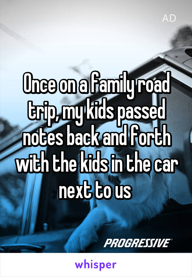 Once on a family road trip, my kids passed notes back and forth with the kids in the car next to us