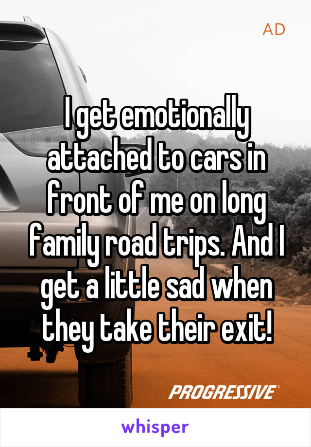 I get emotionally attached to cars in front of me on long family road trips. And I get a little sad when they take their exit!