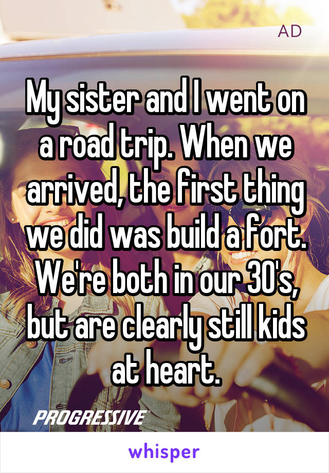 My sister and I went on a road trip. When we arrived, the first thing we did was build a fort. We're both in our 30's, but are clearly still kids at heart.