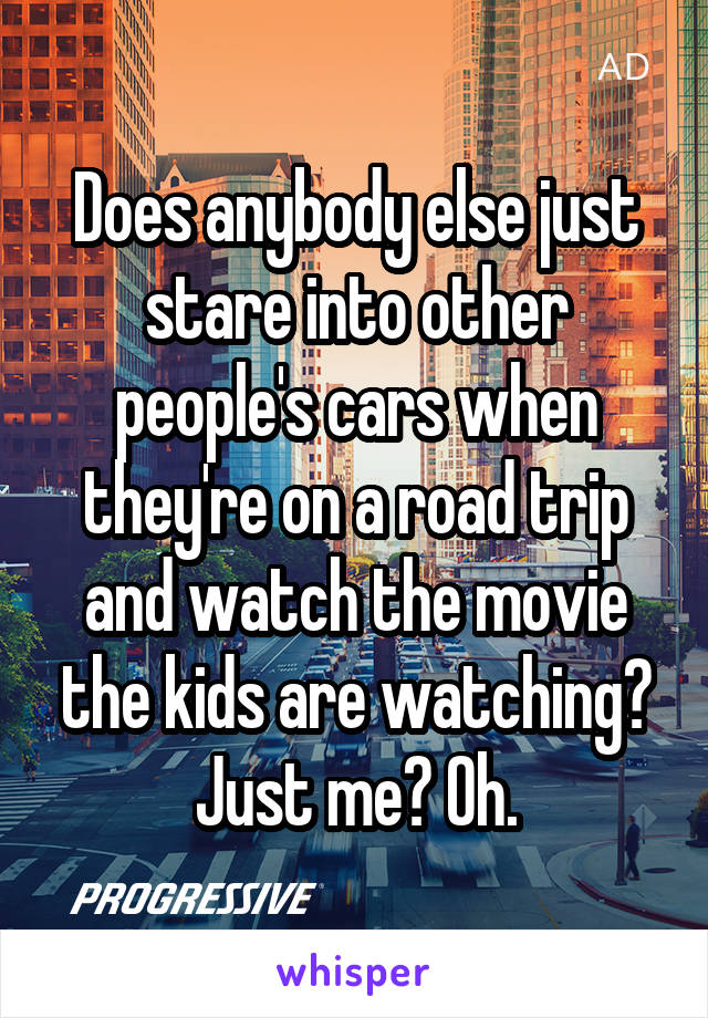 Does anybody else just stare into other people's cars when they're on a road trip and watch the movie the kids are watching? Just me? Oh.