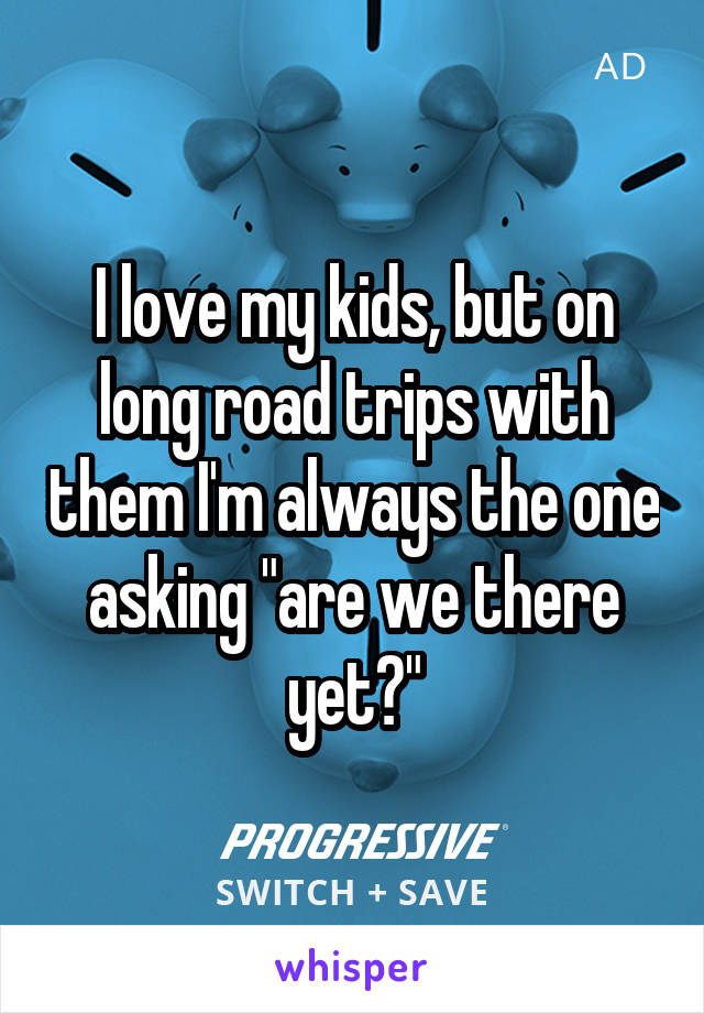"""I love my kids, but on long road trips with them I'm always the one asking """"are we there yet?"""""""