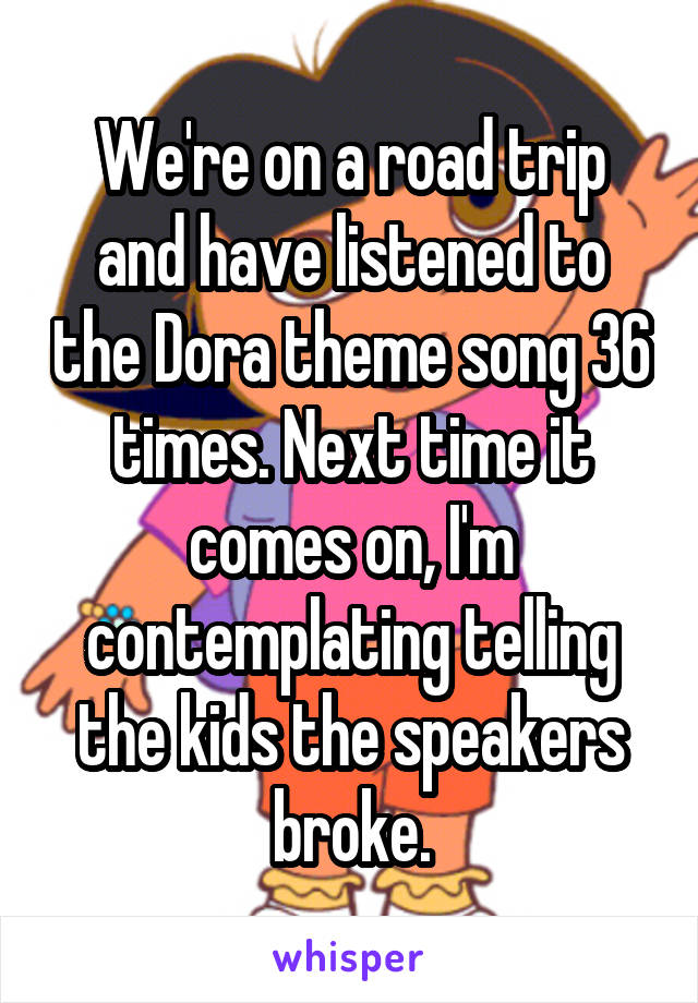 We're on a road trip and have listened to the Dora theme song 36 times. Next time it comes on, I'm contemplating telling the kids the speakers broke.