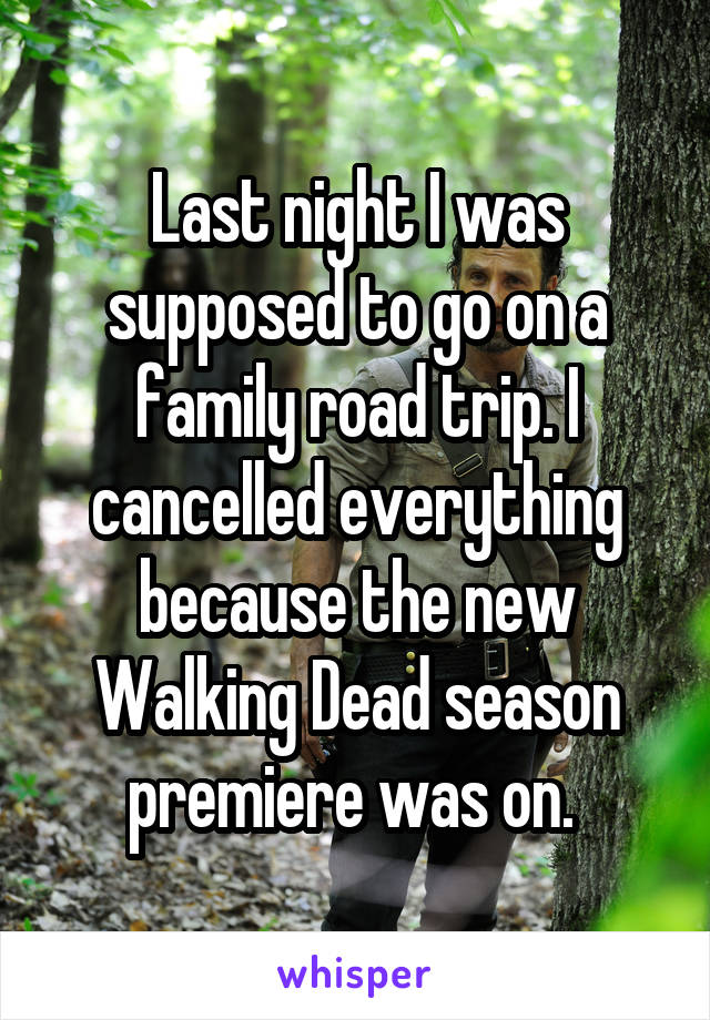 Last night I was supposed to go on a family road trip. I cancelled everything because the new Walking Dead season premiere was on.