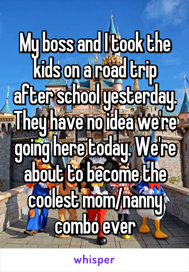 My boss and I took the kids on a road trip after school yesterday. They have no idea we're going here today. We're about to become the coolest mom/nanny combo ever