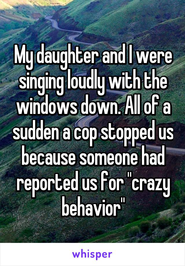 """My daughter and I were singing loudly with the windows down. All of a sudden a cop stopped us because someone had reported us for """"crazy behavior"""""""
