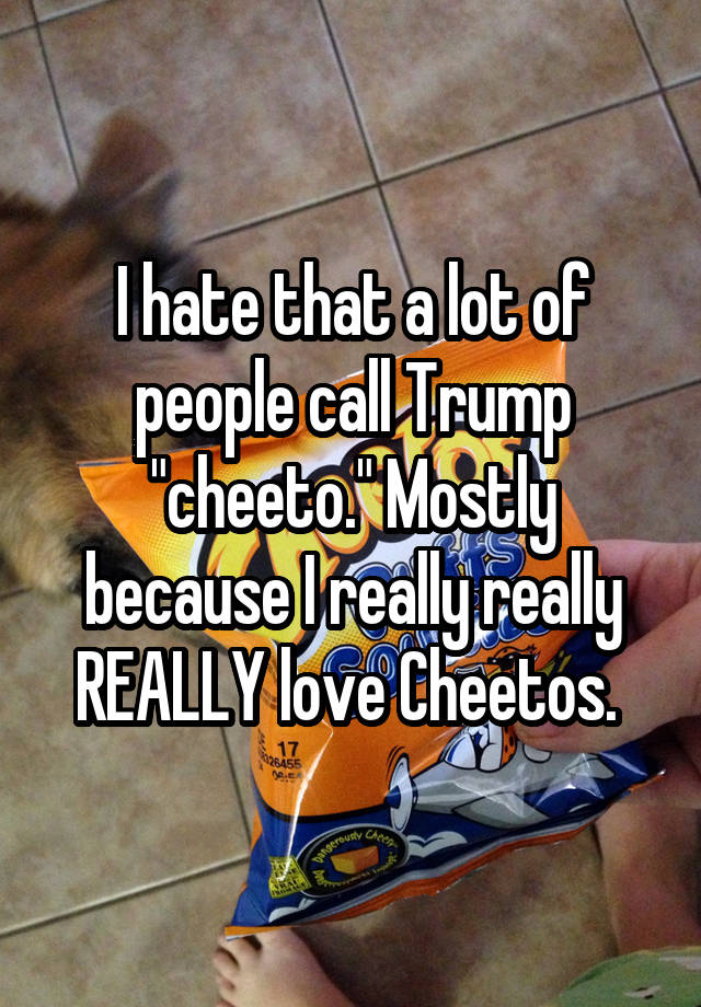 """I hate that a lot of people call Trump """"cheeto."""" Mostly because I really really REALLY love Cheetos."""