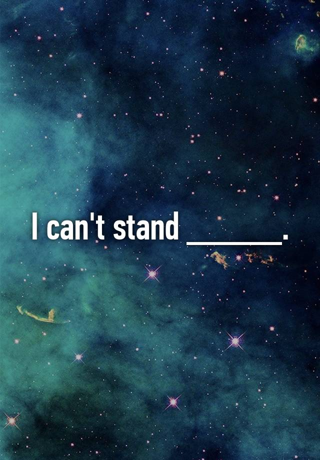 I can't stand _____.