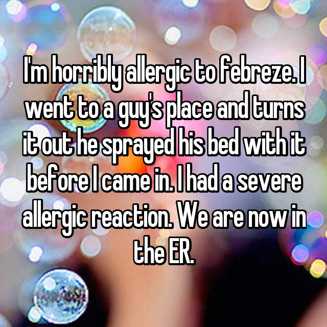 I'm horribly allergic to febreze. I went to a guy's place and turns it out he sprayed his bed with it before I came in. I had a severe allergic reaction. We are now in the ER.