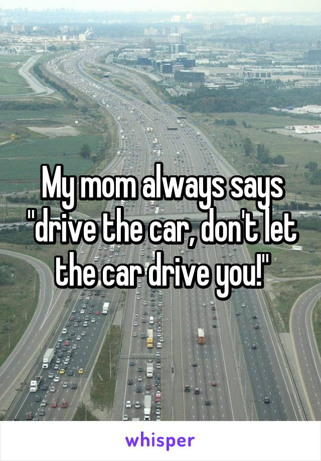 "My mom always says ""drive the car, don't let the car drive you!"""