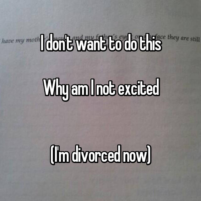 I don't want to do this  Why am I not excited   (I'm divorced now)