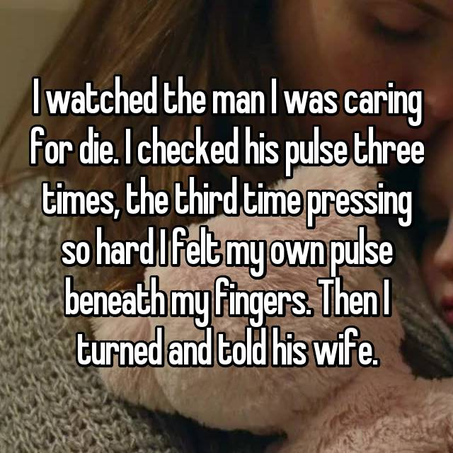 I watched the man I was caring for die. I checked his pulse three times, the third time pressing so hard I felt my own pulse beneath my fingers. Then I turned and told his wife.