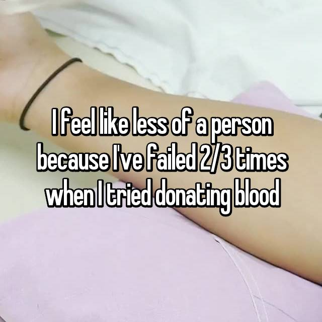 I feel like less of a person because I've failed 2/3 times when I tried donating blood