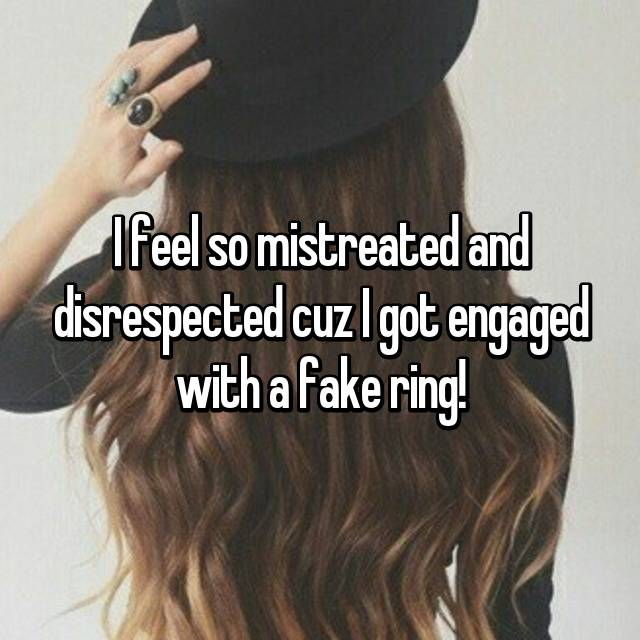 I feel so mistreated and disrespected cuz I got engaged with a fake ring!