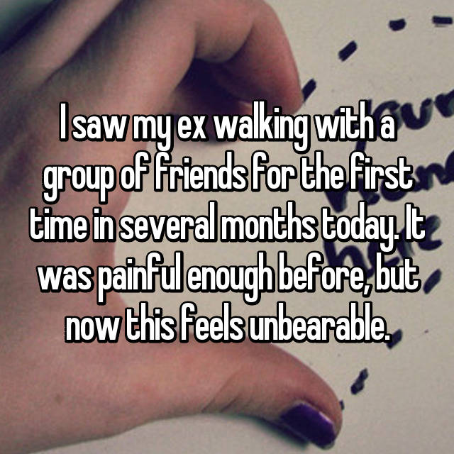 I saw my ex walking with a group of friends for the first time in several months today. It was painful enough before, but now this feels unbearable.