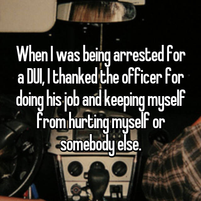 When I was being arrested for a DUI, I thanked the officer for doing his job and keeping myself from hurting myself or somebody else.