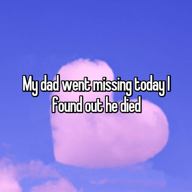 My dad went missing today I found out he died