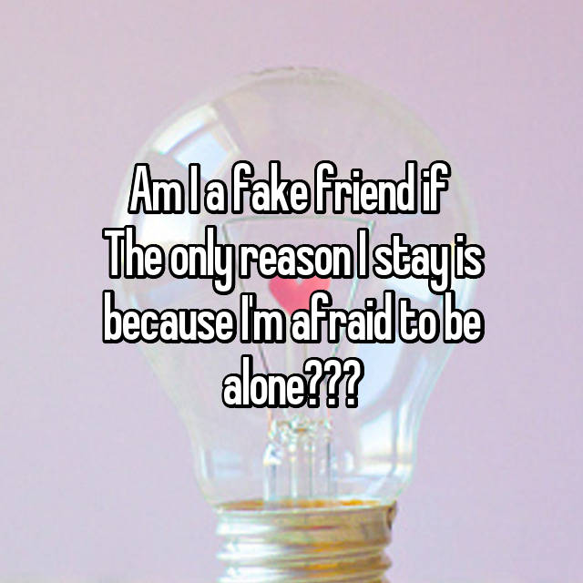 Am I a fake friend if  The only reason I stay is because I'm afraid to be alone???
