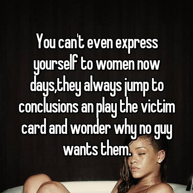 You can't even express yourself to women now days,they always jump to conclusions an play the victim card and wonder why no guy wants them.