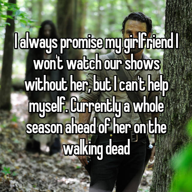 I always promise my girlfriend I won't watch our shows without her, but I can't help myself. Currently a whole season ahead of her on the walking dead