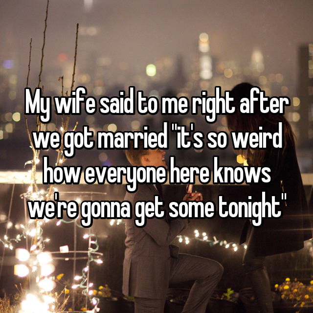 """My wife said to me right after we got married """"it's so weird how everyone here knows we're gonna get some tonight"""""""