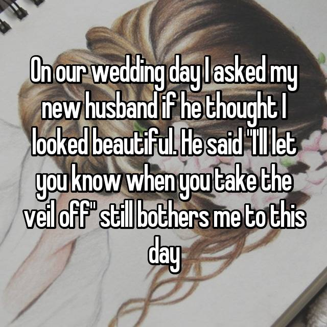 """On our wedding day I asked my new husband if he thought I looked beautiful. He said """"I'll let you know when you take the veil off"""" still bothers me to this day"""