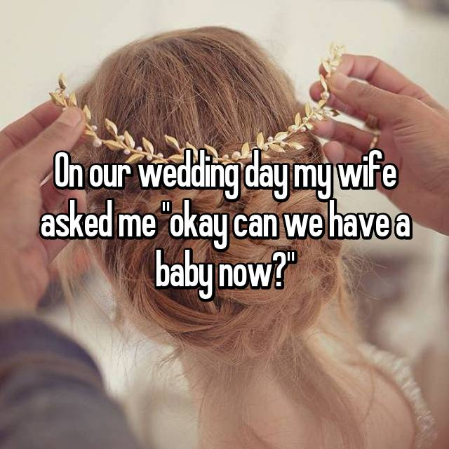 """On our wedding day my wife asked me """"okay can we have a baby now?"""""""