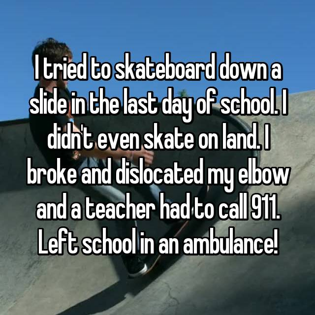 I tried to skateboard down a slide in the last day of school. I didn't even skate on land. I broke and dislocated my elbow and a teacher had to call 911. Left school in an ambulance!