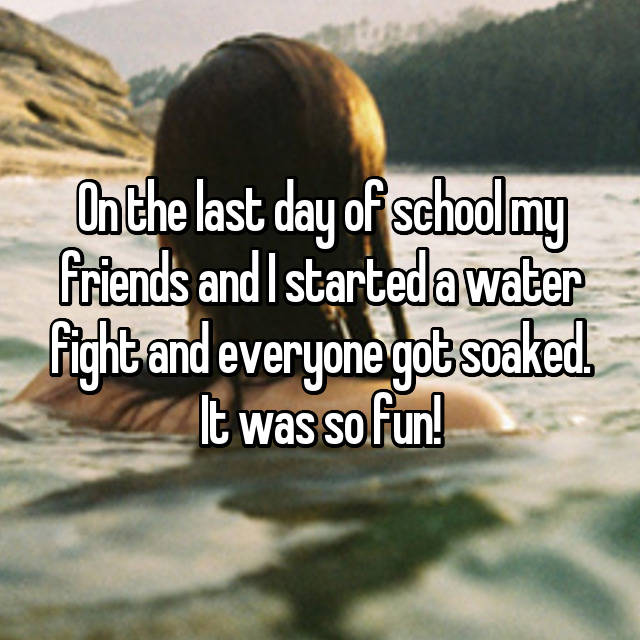On the last day of school my friends and I started a water fight and everyone got soaked. It was so fun!