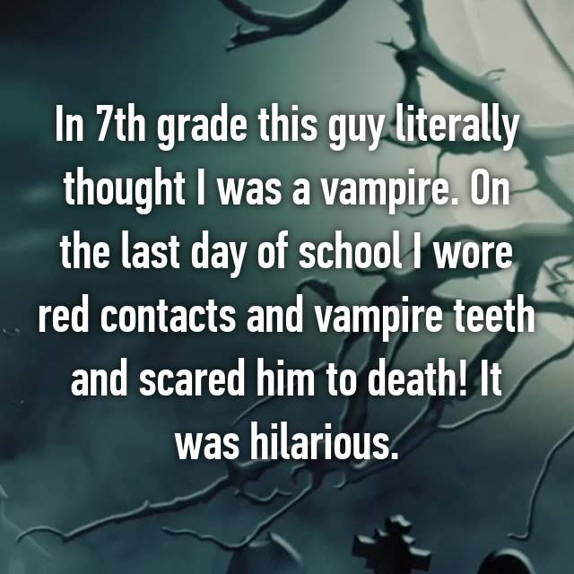 In 7th grade this guy literally thought I was a vampire. On the last day of school I wore red contacts and vampire teeth and scared him to death! It was hilarious.