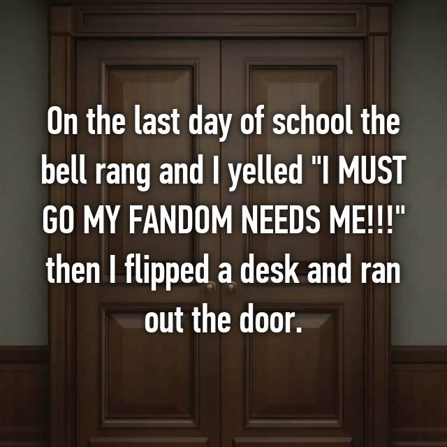 """On the last day of school the bell rang and I yelled """"I MUST GO MY FANDOM NEEDS ME!!!"""" then I flipped a desk and ran out the door."""