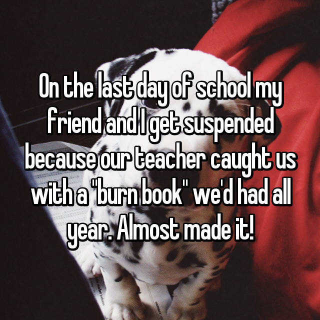 """On the last day of school my friend and I get suspended because our teacher caught us with a """"burn book"""" we'd had all year. Almost made it!"""