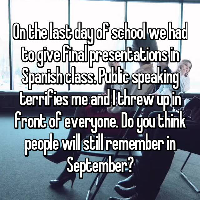 On the last day of school we had to give final presentations in Spanish class. Public speaking terrifies me and I threw up in front of everyone. Do you think people will still remember in September?