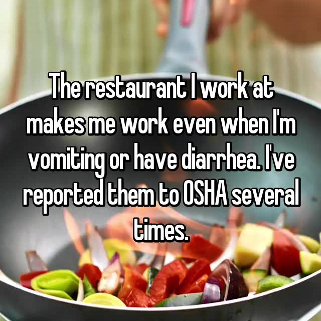 The restaurant I work at makes me work even when I'm vomiting or have diarrhea. I've reported them to OSHA several times.