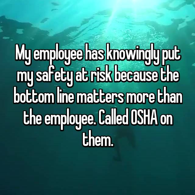 My employee has knowingly put my safety at risk because the bottom line matters more than the employee. Called OSHA on them.