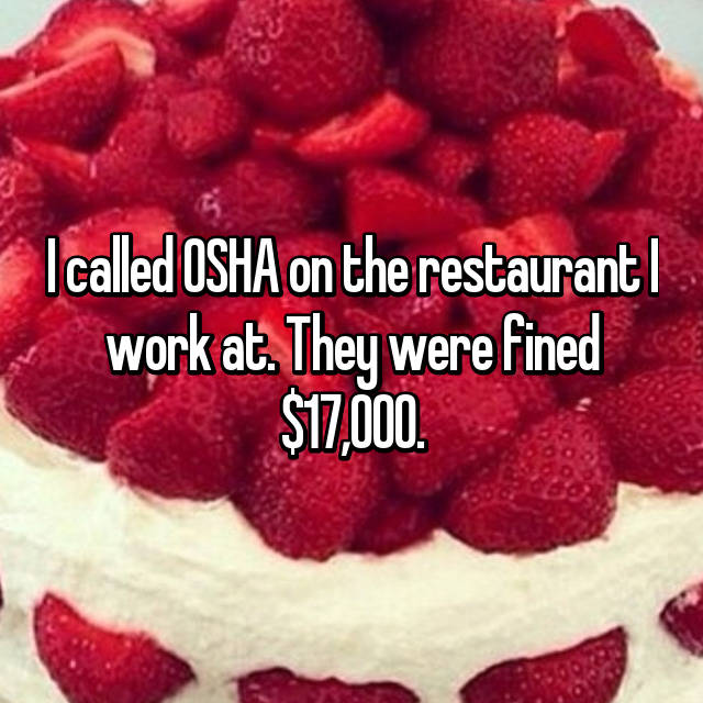 I called OSHA on the restaurant I work at. They were fined $17,000.