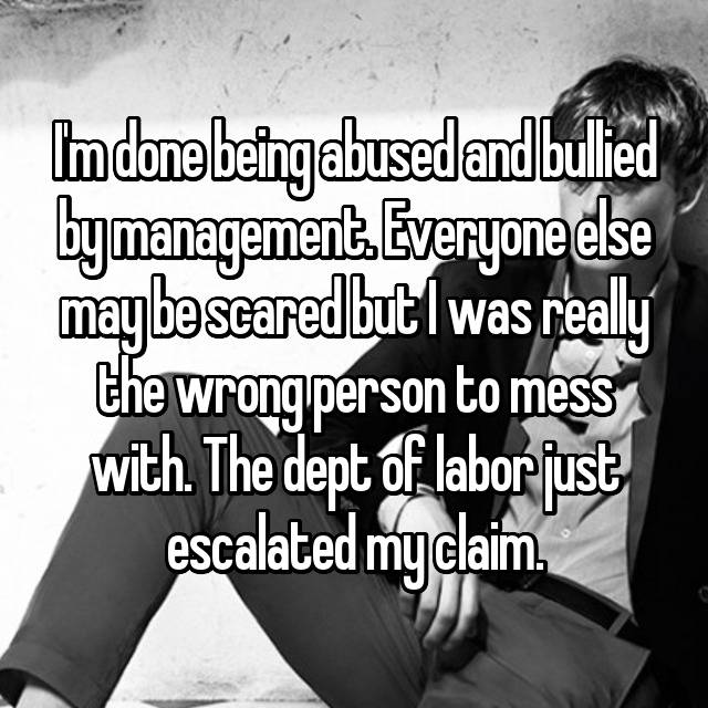 I'm done being abused and bullied by management. Everyone else may be scared but I was really the wrong person to mess with. The dept of labor just escalated my claim.
