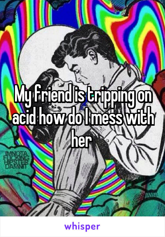 My friend is tripping on acid how do I mess with her