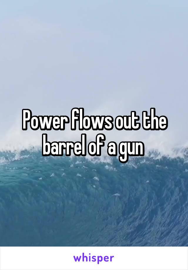 Power flows out the barrel of a gun