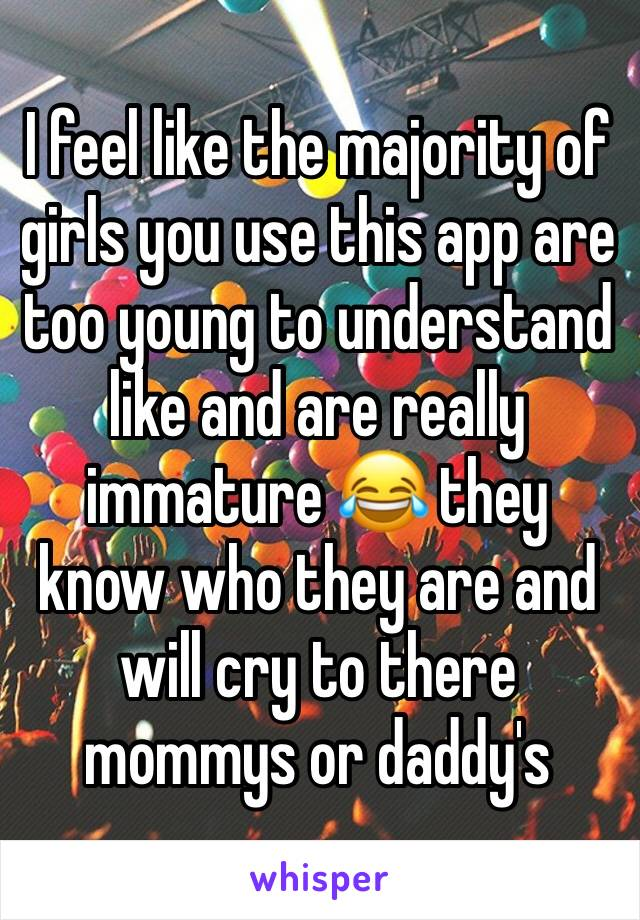 I feel like the majority of girls you use this app are too young to understand like and are really immature 😂 they know who they are and will cry to there mommys or daddy's