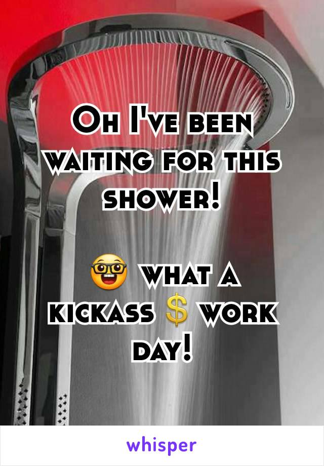Oh I've been waiting for this shower!  🤓 what a kickass💲work day!