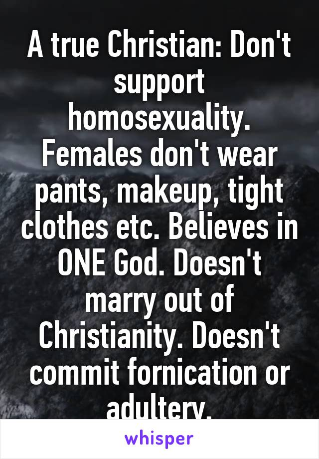 A true Christian: Don't support homosexuality. Females don't wear pants, makeup, tight clothes etc. Believes in ONE God. Doesn't marry out of Christianity. Doesn't commit fornication or adultery.