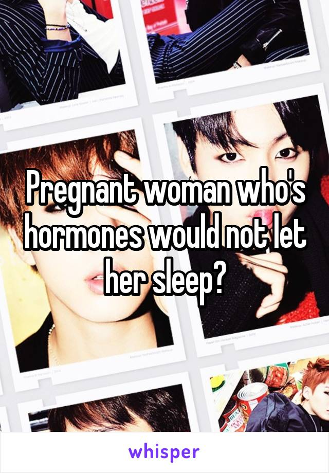 Pregnant woman who's hormones would not let her sleep?