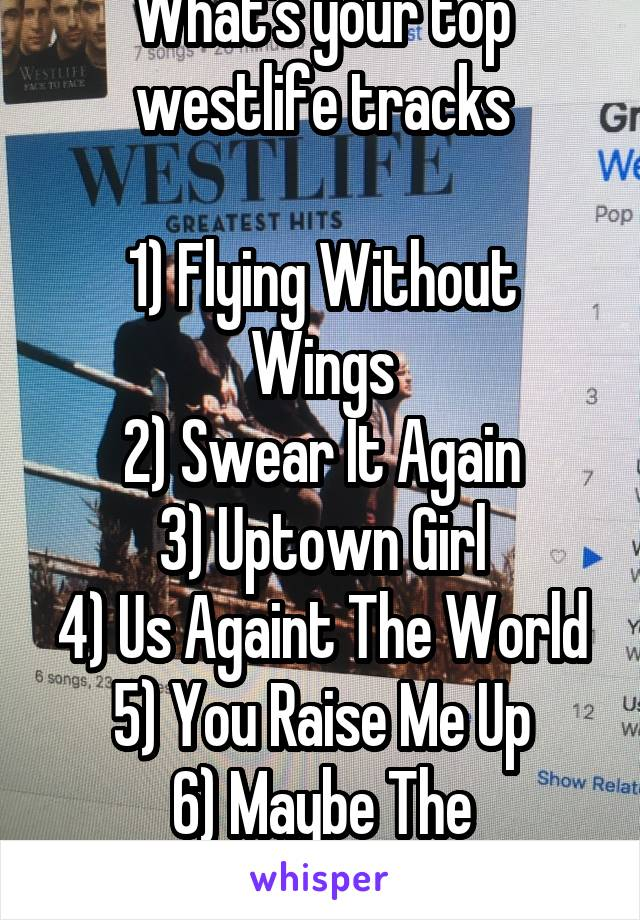 What's your top westlife tracks  1) Flying Without Wings 2) Swear It Again 3) Uptown Girl 4) Us Againt The World 5) You Raise Me Up 6) Maybe The Tomorrow