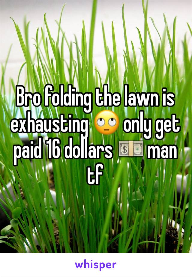 Bro folding the lawn is exhausting 🙄 only get paid 16 dollars 💵 man tf