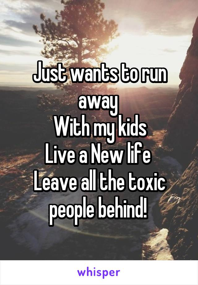 Just wants to run away  With my kids Live a New life  Leave all the toxic people behind!