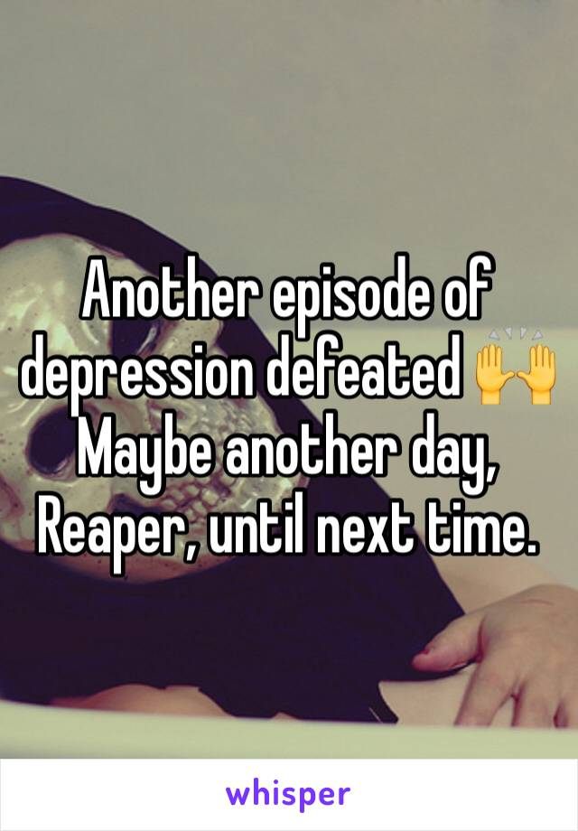 Another episode of depression defeated 🙌Maybe another day, Reaper, until next time.
