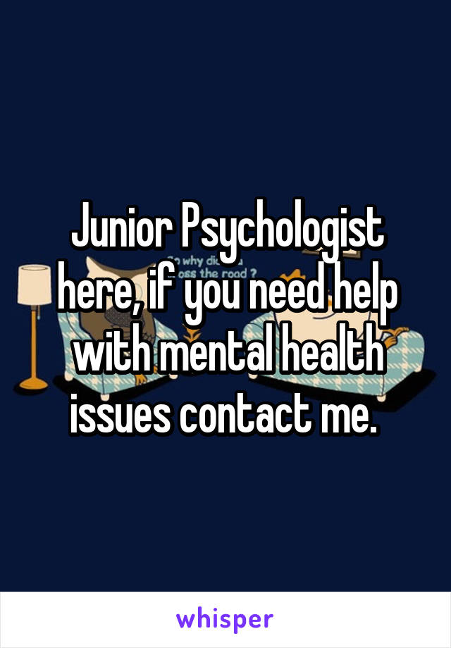 Junior Psychologist here, if you need help with mental health issues contact me.
