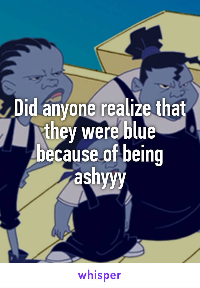 Did anyone realize that they were blue because of being ashyyy