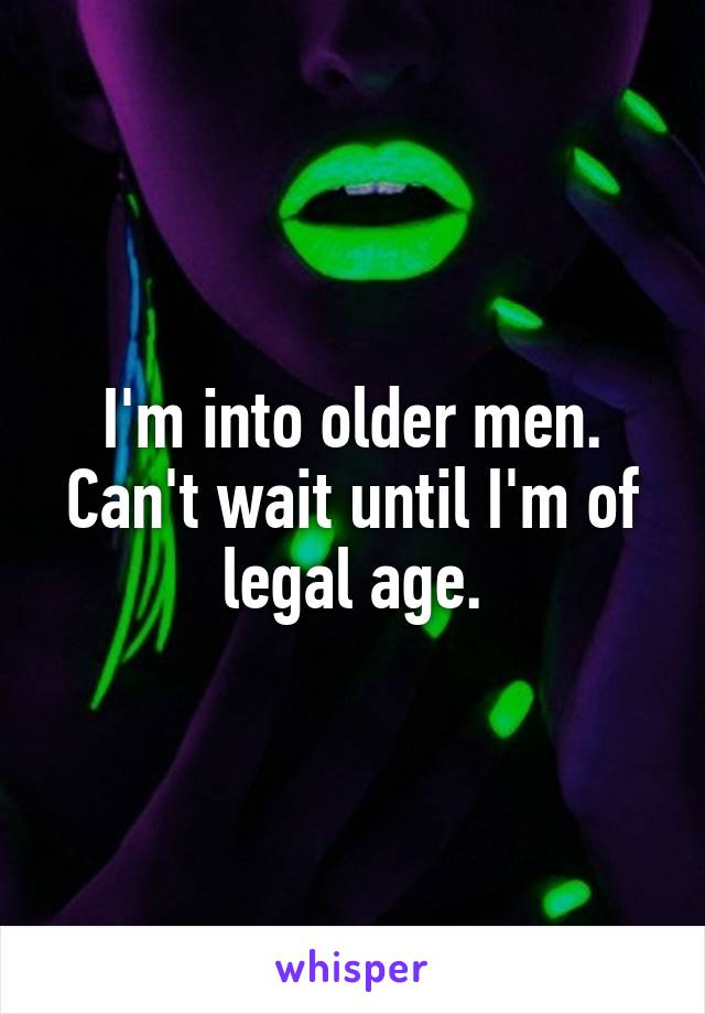 I'm into older men. Can't wait until I'm of legal age.