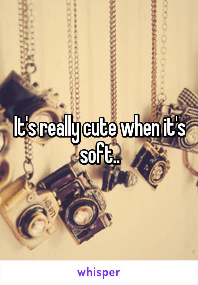 It's really cute when it's soft..